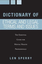 Dictionary of Ethical and Legal Terms and Issues - The Essential Guide for Mental Health Professionals ebook by Len Sperry