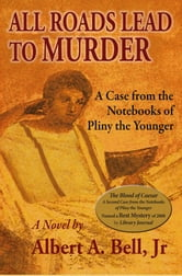 All Roads Lead to Murder - A Case from the Notebooks of Pliny the Younger ebook by Albert A. Bell, Jr