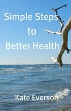 Simple Steps to Better Health ebook by Kate Everson