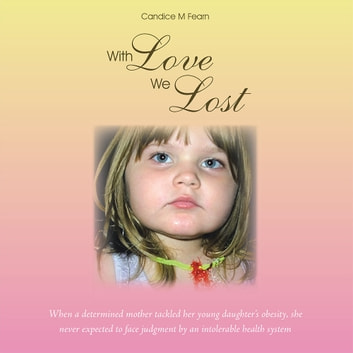 With Love We Lost - When a determined mother tackled her young daughter's obesity, she never expected to face judgment by an intolerable health system ebook by Candice M Fearn