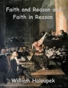 Faith and Reason and Faith in Reason ebook by William Haloupek