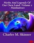 Myths And Legends Of Our Own Land, Volume 2 - Manhattoes ebook by Charles M. Skinner