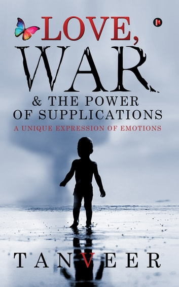 Love, War & the Power of Supplications - A Unique Expression Of Emotions ebook by Tanveer