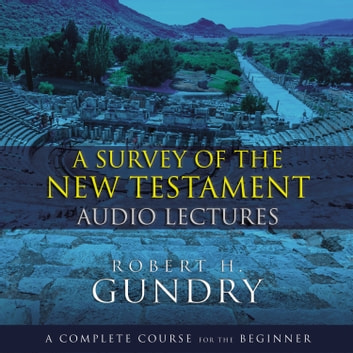 A Survey of the New Testament: Audio Lectures - A Complete Course for the Beginner sesli kitap by Robert H. Gundry,Zondervan