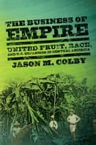 The Business of Empire - United Fruit, Race, and U.S. Expansion in Central America ebook by Jason M. Colby
