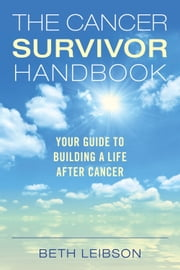 The Cancer Survivor Handbook - Your Guide to Building a Life After Cancer ebook by Beth Leibson