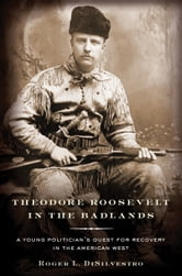 Theodore Roosevelt in the Badlands - A Young Politician's Quest for Recovery in the American West ebook by Roger L. Di Silvestro