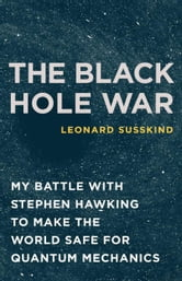 The Black Hole War - My Battle with Stephen Hawking to Make the World Safe for Quantum Mechanics ebook by Leonard Susskind
