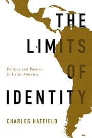 The Limits of Identity - Politics and Poetics in Latin America ebook by Charles Hatfield