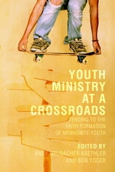 Youth Ministry at a Crossroads - Tending to the Faith Formation of Mennonite Youth ebook by Andy Brubacher Kaethler,Bob Yoder