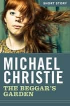 The Beggar's Garden - Short Story ebook by Michael Christie