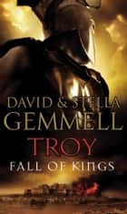 Troy: Fall Of Kings - (Troy: 3): The stunning and gripping conclusion to David Gemmell's epic retelling of the Troy legend ebook by Stella Gemmell, David Gemmell