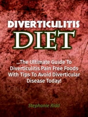 Diverticulitis Diet: The Ultimate Guide to Diverticulitis Pain Free Foods With Tips to Avoid Diverticular Disease Today! ebook by Stephanie Ridd