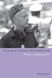The Cinema of Michael Winterbottom - Borders, Intimacy, Terror ebook by Bruce Bennett