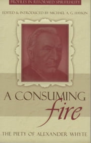 A Consuming Fire - The Piety of Alexander Whyte ebook by Michael Haykin