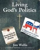 Living God's Politics - A Guide to Putting Your Faith into Action ebook by Jim Wallis