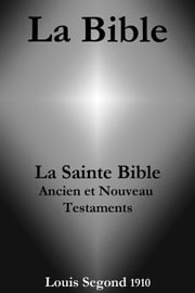 La Bible (La Sainte Bible - Ancien et Nouveau Testaments, Louis Segond 1910) ebook by La Bible de Dieu