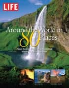 LIFE Around the World in 80 Places - From Scenic Cities to Sensational Vistas to the Seven Seas ebook by The Editors of LIFE