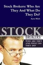 Stock Brokers: Who Are They And What Do They Do ebook by Ayna Miah