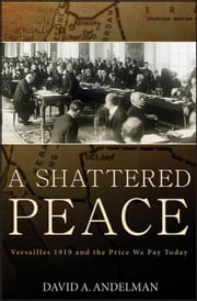 A Shattered Peace: Versailles 1919 and the Price We Pay Today ebook by Andelman, David A.