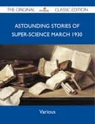 Astounding Stories of Super-Science March 1930 - The Original Classic Edition ebook by Various Various