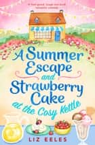 A Summer Escape and Strawberry Cake at the Cosy Kettle - A feel good, laugh out loud romantic comedy ebook by Liz Eeles
