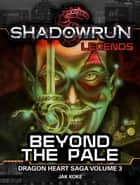Shadowrun Legends: Beyond the Pale (Dragon Heart Saga, #3) - Shadowrun Legends, #34 ebook by Jak Koke