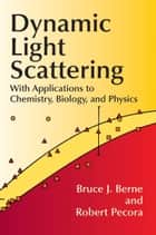 Dynamic Light Scattering - With Applications to Chemistry, Biology, and Physics ebook by Bruce J. Berne, Robert Pecora