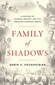 Family of Shadows - A Century of Murder, Memory, and the Armenian American Dream ebook by Garin K. Hovannisian