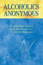 "Alcoholics Anonymous, Fourth Edition - The official ""Big Book"" from Alcoholic Anonymous ebook by Anonymous, Alcoholics Anonymous World Services, Inc."