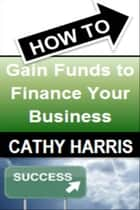 How To Gain Funds To Finance Your Business [Article] eBook by Cathy Harris