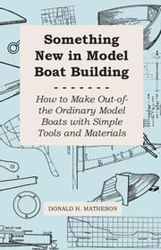 Something New in Model Boat Building - How to Make Out-Of-The Ordinary Model Boats With Simple Tools and Materials ebook by Donald H. Matheson