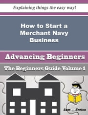 How to Start a Merchant Navy Business (Beginners Guide) ebook by Jacques Dewey,Sam Enrico