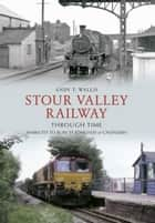 Stour Valley Railway Through Time - Marks Tey to Bury St Edmunds & Cavendish ebook by Andy T. Wallis