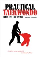 Practical Taekwondo: Back to the Roots ebook by Matthew Sylvester