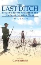 The Last Ditch - Britain's Secret Resistance and the Nazi Invasion Plan ebook by David Lampe