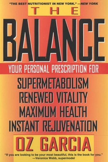 The Balance - Your Personal Prescription for *Super Metabolism *Renewed Vitality *Maximum Health *Instant Rejuvenation ebook by Oz Garcia