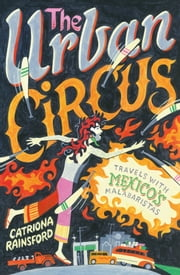 The Urban Circus: Travels with Mexico's Malabaristas ebook by Catriona Rainsford