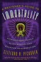 A Beginner's Guide to Immortality ebook by Clifford A. Pickover