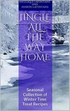Jingle All the Way Home: A Collection Of Winter Time Treat Recipes ebook by Angelique LaFontaine,Sharon LaFontaine
