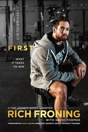 First - What It Takes to Win ebook by Rich Froning,David Thomas,Dave Castro