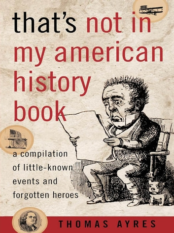 That's Not in My American History Book - A Compilation of Little-Known Events and Forgotten Heroes ebook by Thomas Ayres