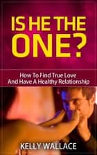 Is He The One? - How To Find True Love And Have A Healthy Relationship ebook by Kelly Wallace