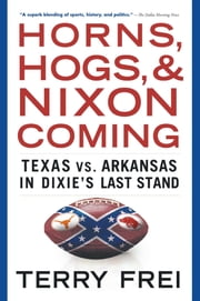 Horns, Hogs, and Nixon Coming - Texas vs. Arkansas in Dixie's Last Stand ebook by Terry Frei