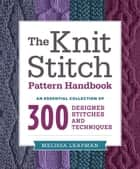 The Knit Stitch Pattern Handbook - An Essential Collection of 300 Designer Stitches and Techniques ebook by