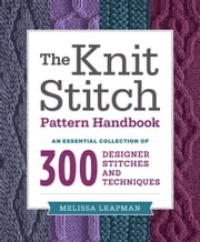 The Knit Stitch Pattern Handbook - An Essential Collection of 300 Designer Stitches and Techniques ebook by Kobo.Web.Store.Products.Fields.ContributorFieldViewModel
