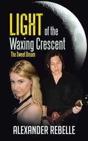 Light of the Waxing Crescent - The Sweet Dream ebook by Alexander Rebelle