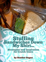 Stuffing Sandwiches Down My Shirt... Strategies and Inspiration for Crutch Users ebook by Heather Dugan