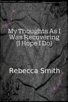 My Thoughts As I Was Recovering (I Hope I Will) ebook by Rebecca Smith