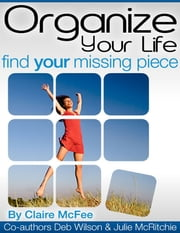 Organize Your Life - Find Your Missing Piece ebook by Claire McFee,Deb Wilson,Julie McRitchie